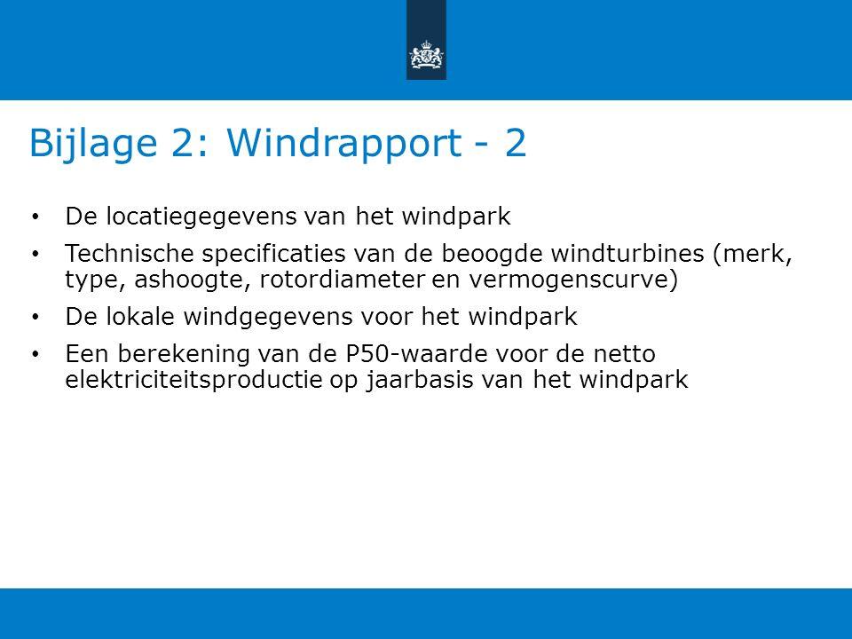 Bijlage 2: Windrapport - 2 De locatiegegevens van het windpark Technische specificaties van de beoogde windturbines (merk, type, ashoogte, rotordiameter en vermogenscurve) De lokale windgegevens voor het windpark Een berekening van de P50-waarde voor de netto elektriciteitsproductie op jaarbasis van het windpark