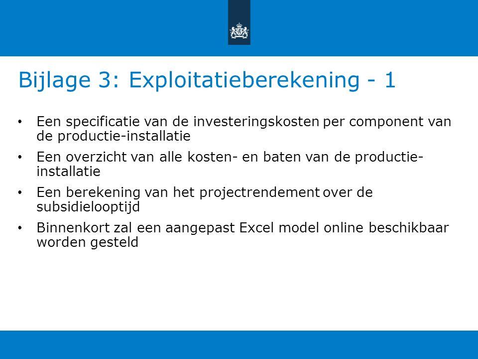 Bijlage 3: Exploitatieberekening - 1 Een specificatie van de investeringskosten per component van de productie-installatie Een overzicht van alle kosten- en baten van de productie- installatie Een berekening van het projectrendement over de subsidielooptijd Binnenkort zal een aangepast Excel model online beschikbaar worden gesteld