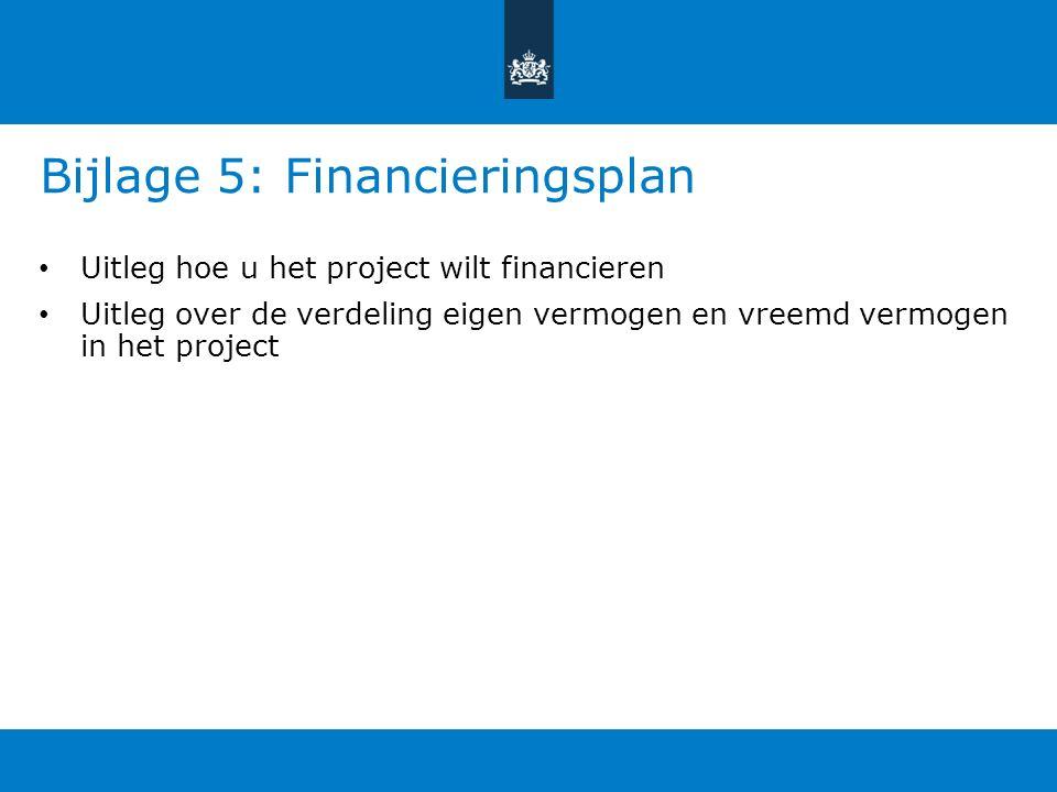 Bijlage 5: Financieringsplan Uitleg hoe u het project wilt financieren Uitleg over de verdeling eigen vermogen en vreemd vermogen in het project