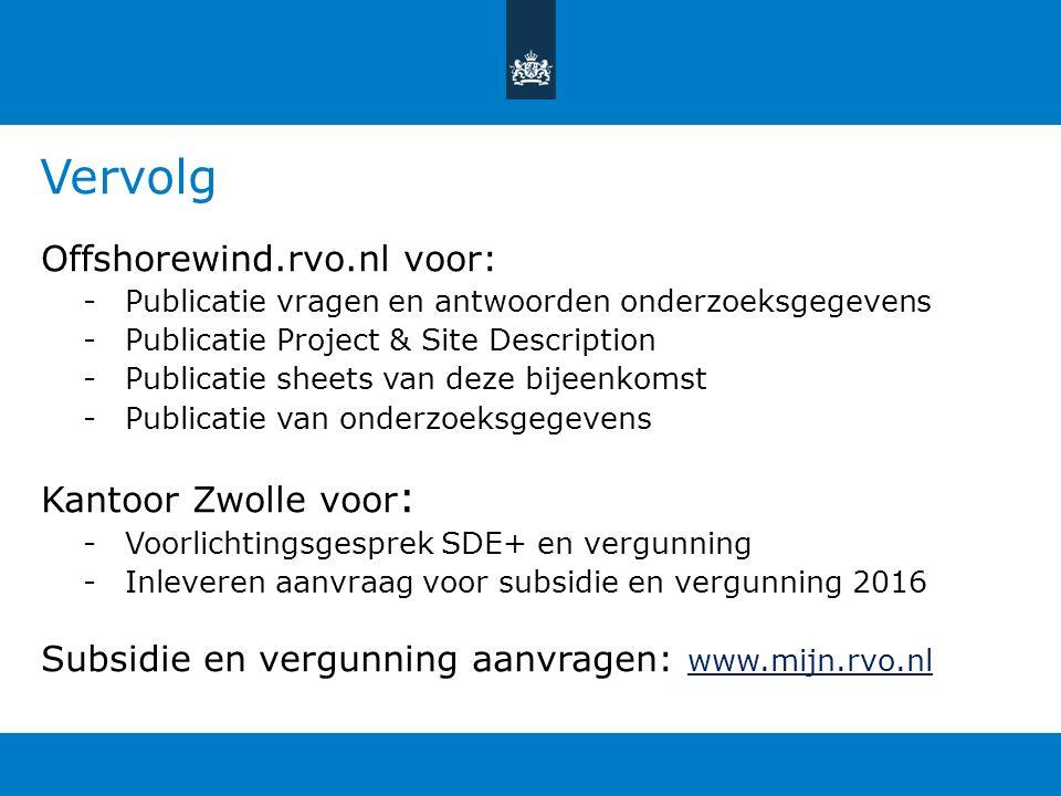 Vervolg Offshorewind.rvo.nl voor: -Publicatie vragen en antwoorden onderzoeksgegevens -Publicatie Project & Site Description -Publicatie sheets van deze bijeenkomst -Publicatie van onderzoeksgegevens Kantoor Zwolle voor : -Voorlichtingsgesprek SDE+ en vergunning -Inleveren aanvraag voor subsidie en vergunning 2016 Subsidie en vergunning aanvragen: www.mijn.rvo.nl www.mijn.rvo.nl
