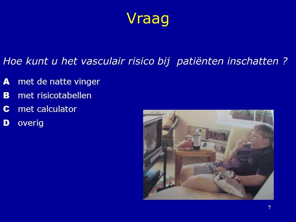 7 Hoe kunt u het vasculair risico bij patiënten inschatten ? A met de natte vinger B met risicotabellen C met calculator D overig Vraag