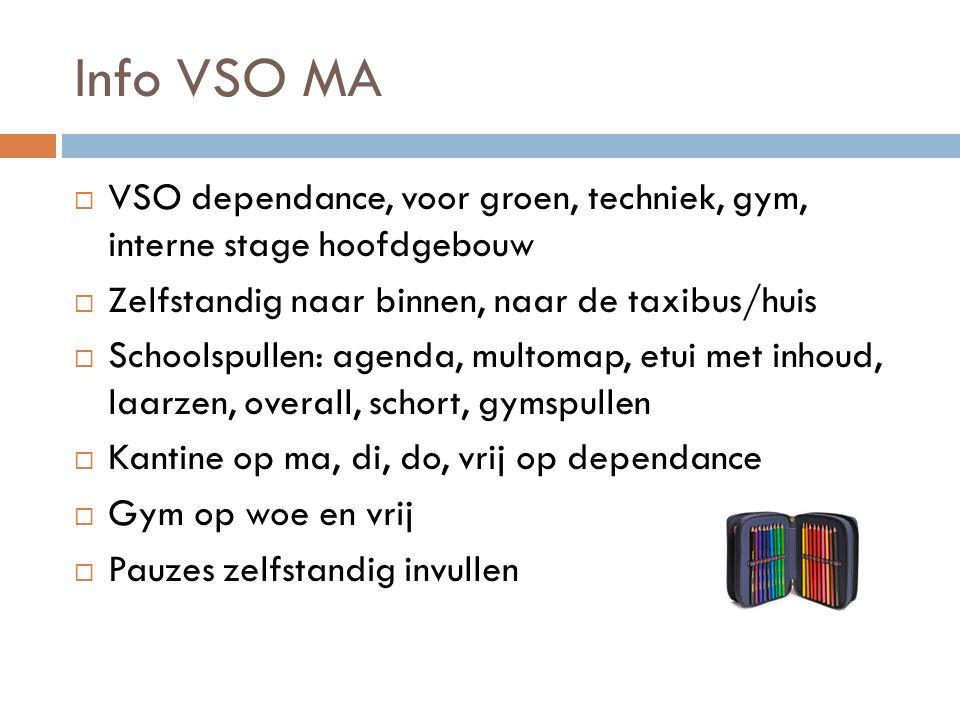 Info VSO MA  VSO dependance, voor groen, techniek, gym, interne stage hoofdgebouw  Zelfstandig naar binnen, naar de taxibus/huis  Schoolspullen: ag