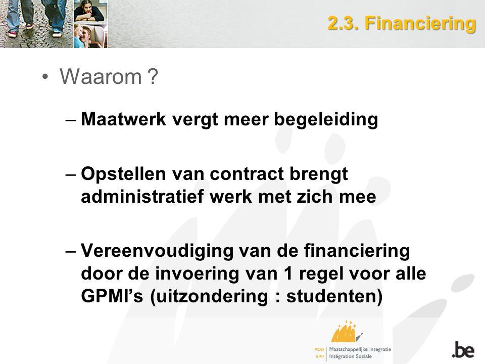 2.3. Financiering Waarom ? –Maatwerk vergt meer begeleiding –Opstellen van contract brengt administratief werk met zich mee –Vereenvoudiging van de fi