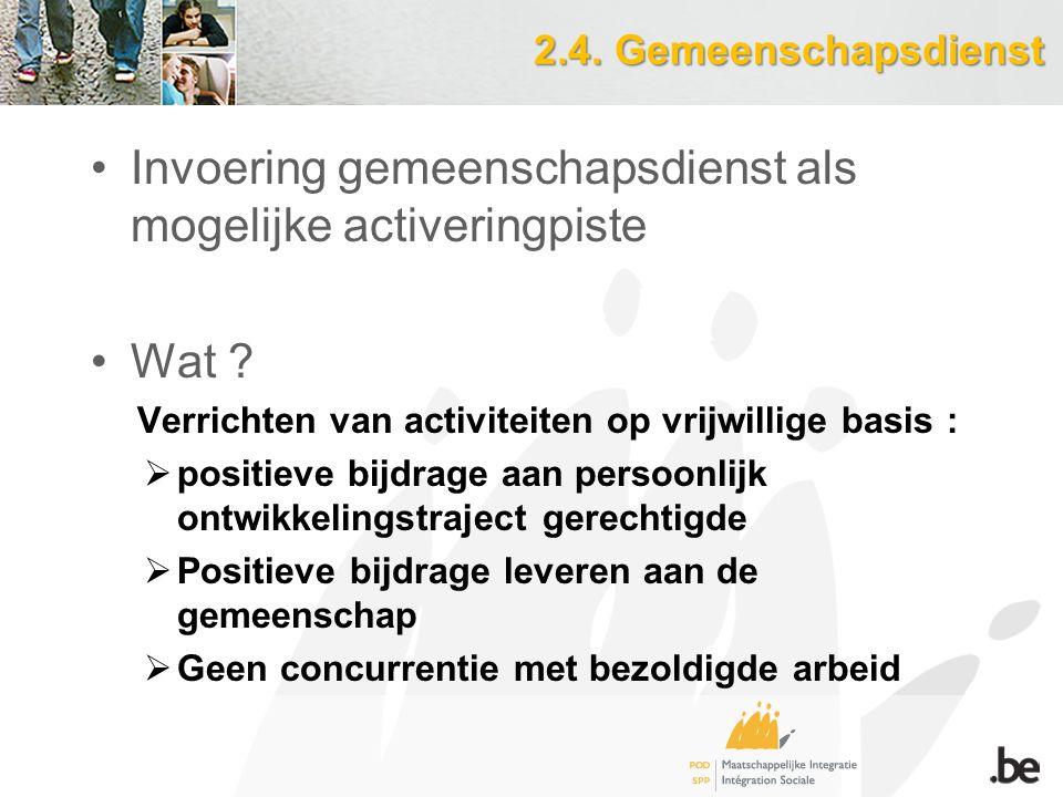 2.4. Gemeenschapsdienst Invoering gemeenschapsdienst als mogelijke activeringpiste Wat ? Verrichten van activiteiten op vrijwillige basis :  positiev