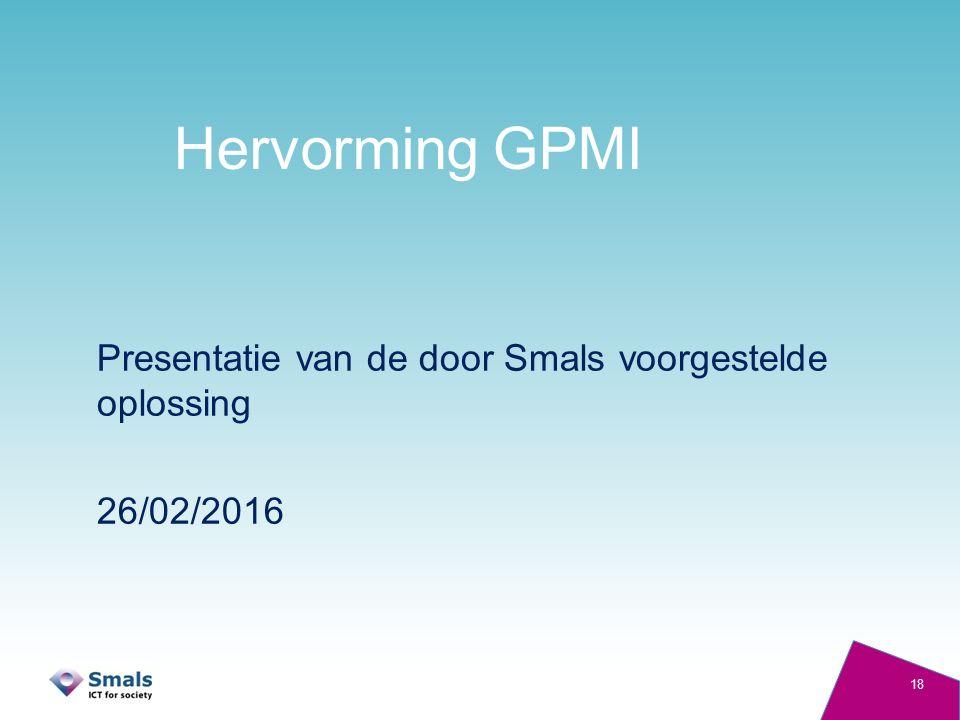 Hervorming GPMI Presentatie van de door Smals voorgestelde oplossing 26/02/2016 18