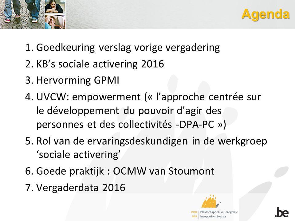 Agenda 1.Goedkeuring verslag vorige vergadering 2.KB's sociale activering 2016 3.Hervorming GPMI 4.UVCW: empowerment (« l'approche centrée sur le déve