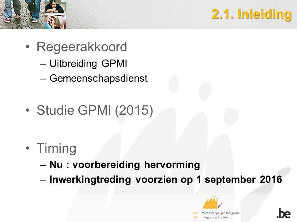 2.1. Inleiding Regeerakkoord –Uitbreiding GPMI –Gemeenschapsdienst Studie GPMI (2015) Timing –Nu : voorbereiding hervorming –Inwerkingtreding voorzien