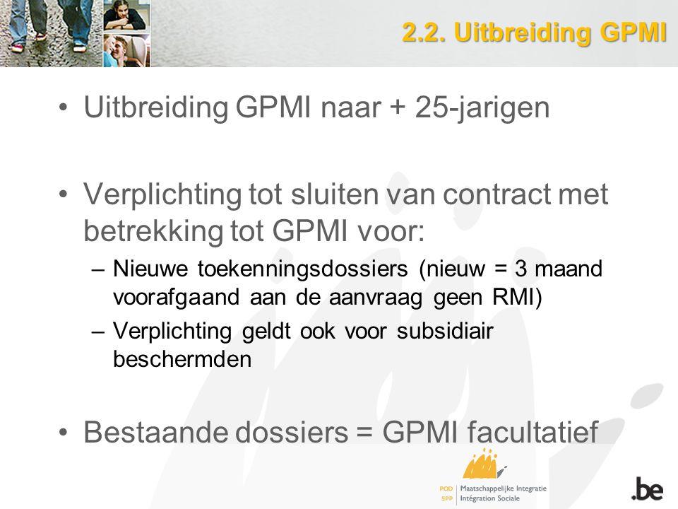 2.2. Uitbreiding GPMI Uitbreiding GPMI naar + 25-jarigen Verplichting tot sluiten van contract met betrekking tot GPMI voor: –Nieuwe toekenningsdossie