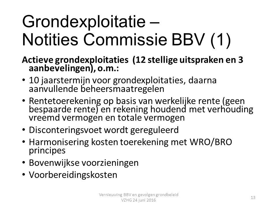 Grondexploitatie – Notities Commissie BBV (1) Actieve grondexploitaties (12 stellige uitspraken en 3 aanbevelingen), o.m.: 10 jaarstermijn voor grondexploitaties, daarna aanvullende beheersmaatregelen Rentetoerekening op basis van werkelijke rente (geen bespaarde rente) en rekening houdend met verhouding vreemd vermogen en totale vermogen Disconteringsvoet wordt gereguleerd Harmonisering kosten toerekening met WRO/BRO principes Bovenwijkse voorzieningen Voorbereidingskosten Vernieuwing BBV en gevolgen grondbeleid VZHG 24 juni 2016 13