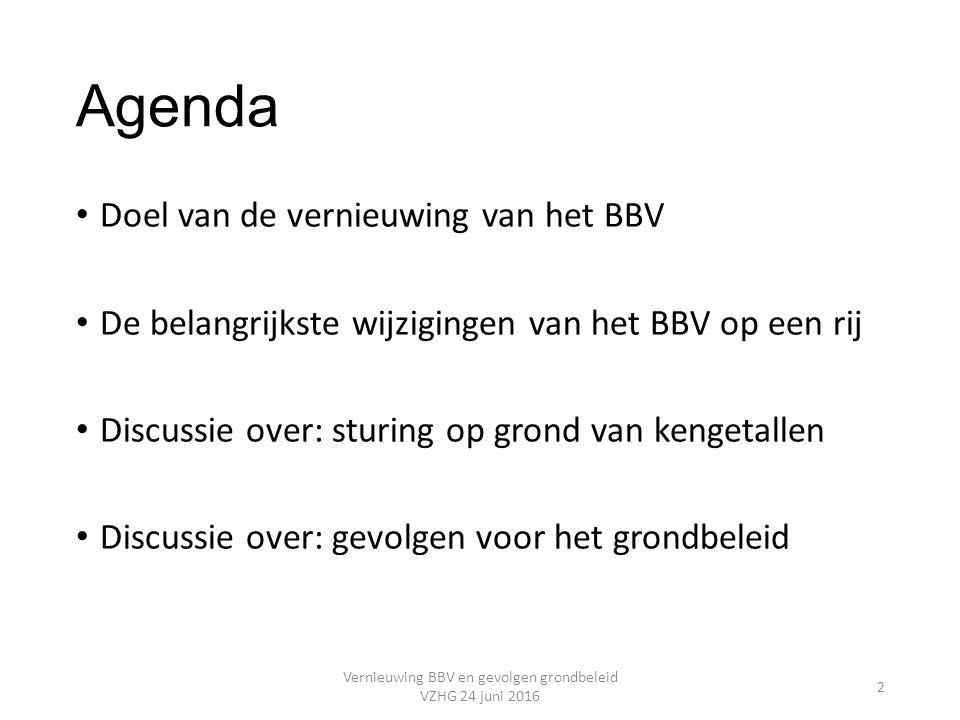 Agenda Doel van de vernieuwing van het BBV De belangrijkste wijzigingen van het BBV op een rij Discussie over: sturing op grond van kengetallen Discussie over: gevolgen voor het grondbeleid Vernieuwing BBV en gevolgen grondbeleid VZHG 24 juni 2016 2