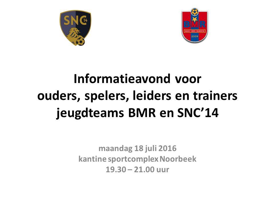 Informatieavond voor ouders, spelers, leiders en trainers jeugdteams BMR en SNC'14 maandag 18 juli 2016 kantine sportcomplex Noorbeek 19.30 – 21.00 uur