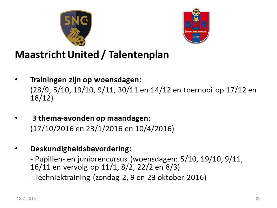 Maastricht United / Talentenplan Trainingen zijn op woensdagen: (28/9, 5/10, 19/10, 9/11, 30/11 en 14/12 en toernooi op 17/12 en 18/12) 3 thema-avonden op maandagen: (17/10/2016 en 23/1/2016 en 10/4/2016) Deskundigheidsbevordering: - Pupillen- en juniorencursus (woensdagen: 5/10, 19/10, 9/11, 16/11 en vervolg op 11/1, 8/2, 22/2 en 8/3) - Techniektraining (zondag 2, 9 en 23 oktober 2016) 18-7-201625