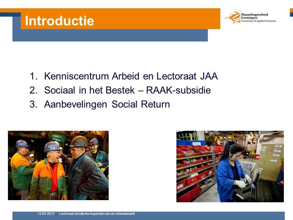 Introductie 1.Kenniscentrum Arbeid en Lectoraat JAA 2.Sociaal in het Bestek – RAAK-subsidie 3.Aanbevelingen Social Return 13-03-2013Lectoraat Juridisc