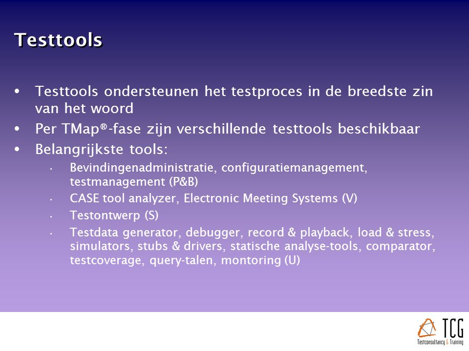 Testtools  Testtools ondersteunen het testproces in de breedste zin van het woord  Per TMap®-fase zijn verschillende testtools beschikbaar  Belangrijkste tools: Bevindingenadministratie, configuratiemanagement, testmanagement (P&B) CASE tool analyzer, Electronic Meeting Systems (V) Testontwerp (S) Testdata generator, debugger, record & playback, load & stress, simulators, stubs & drivers, statische analyse-tools, comparator, testcoverage, query-talen, montoring (U)