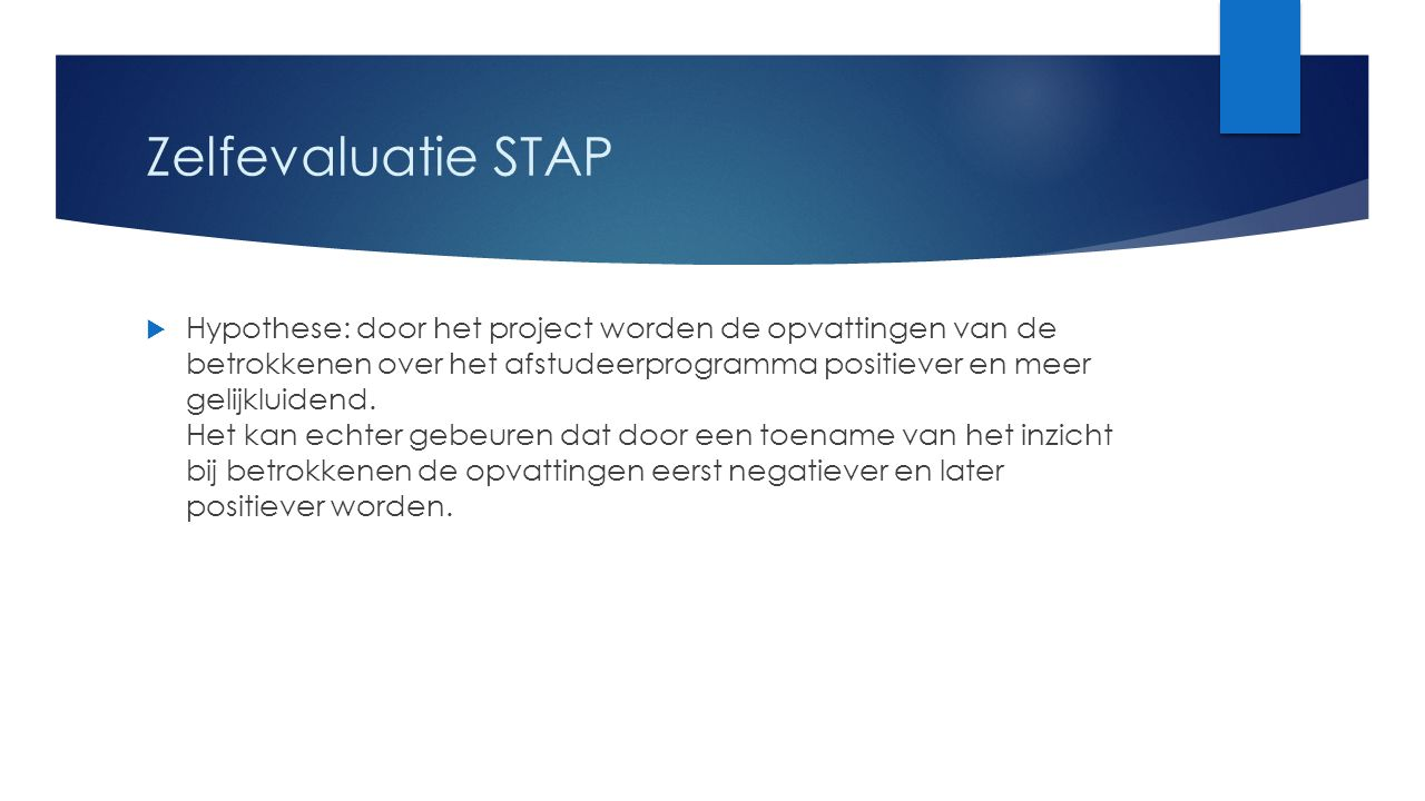 Zelfevaluatie STAP  Hypothese: door het project worden de opvattingen van de betrokkenen over het afstudeerprogramma positiever en meer gelijkluidend.
