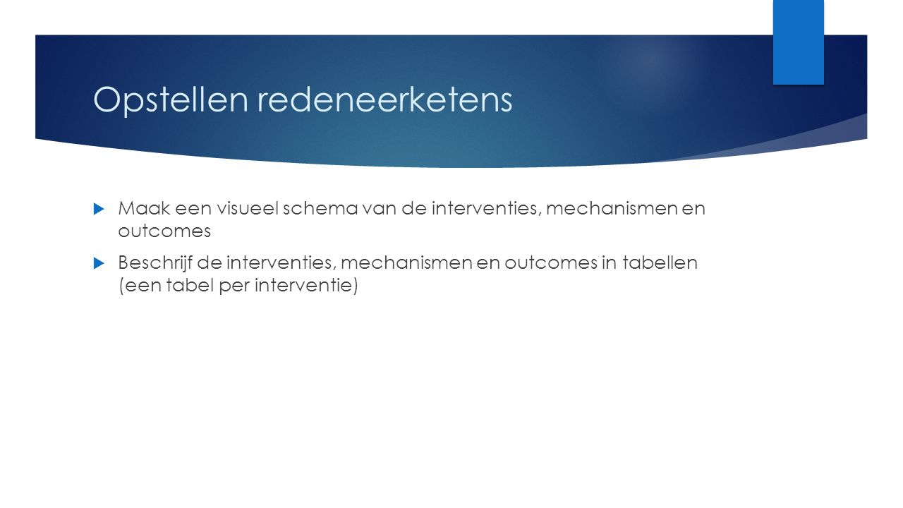 Opstellen redeneerketens  Maak een visueel schema van de interventies, mechanismen en outcomes  Beschrijf de interventies, mechanismen en outcomes in tabellen (een tabel per interventie)