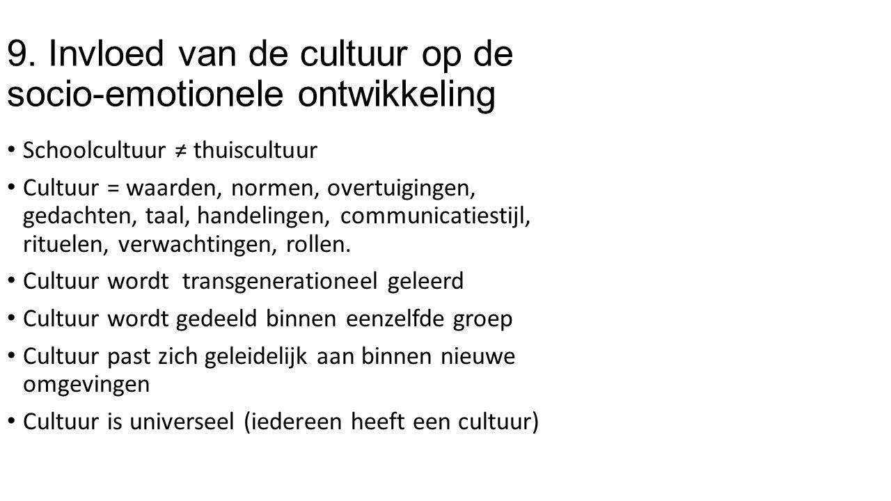 9. Invloed van de cultuur op de socio-emotionele ontwikkeling Schoolcultuur ≠ thuiscultuur Cultuur = waarden, normen, overtuigingen, gedachten, taal,