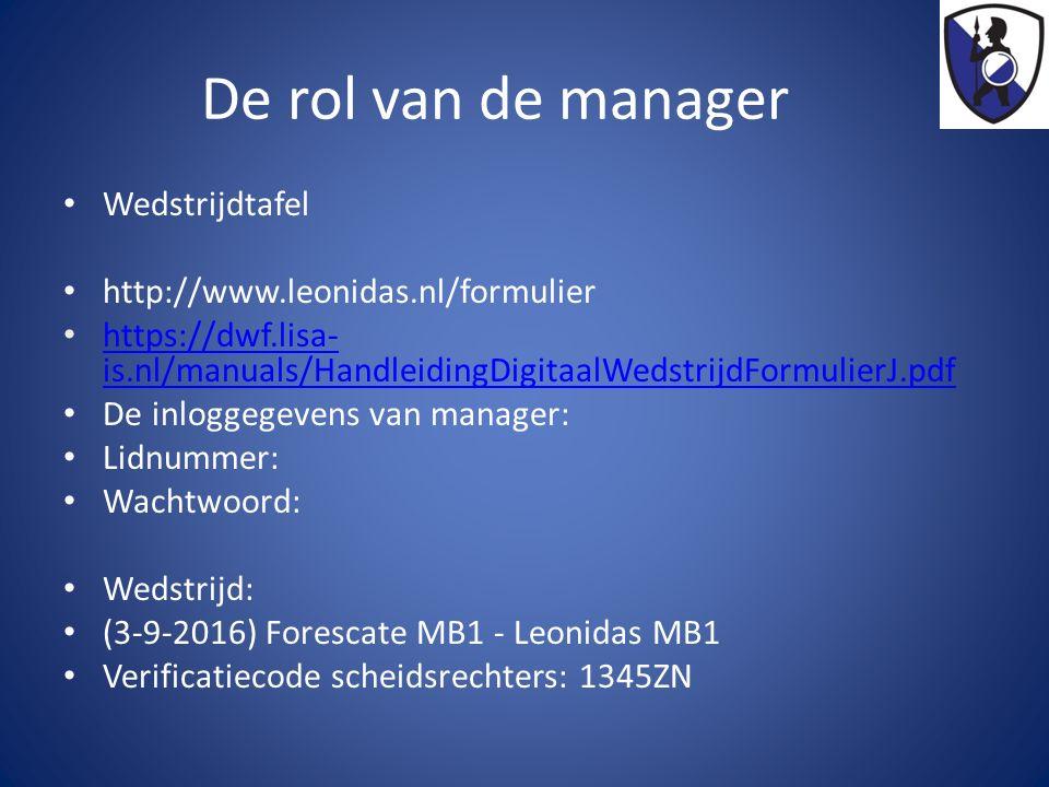 De rol van de manager Wedstrijdtafel http://www.leonidas.nl/formulier https://dwf.lisa- is.nl/manuals/HandleidingDigitaalWedstrijdFormulierJ.pdf https://dwf.lisa- is.nl/manuals/HandleidingDigitaalWedstrijdFormulierJ.pdf De inloggegevens van manager: Lidnummer: Wachtwoord: Wedstrijd: (3-9-2016) Forescate MB1 - Leonidas MB1 Verificatiecode scheidsrechters: 1345ZN