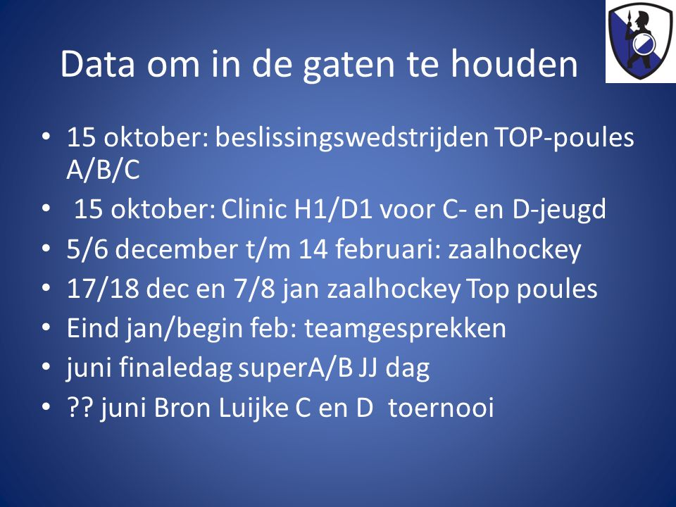 Data om in de gaten te houden 15 oktober: beslissingswedstrijden TOP-poules A/B/C 15 oktober: Clinic H1/D1 voor C- en D-jeugd 5/6 december t/m 14 febr