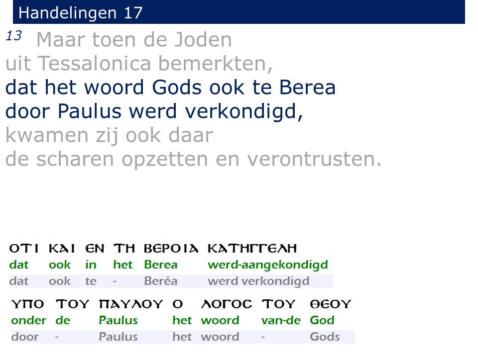 Handelingen 17 13 Maar toen de Joden uit Tessalonica bemerkten, dat het woord Gods ook te Berea door Paulus werd verkondigd, kwamen zij ook daar de sc