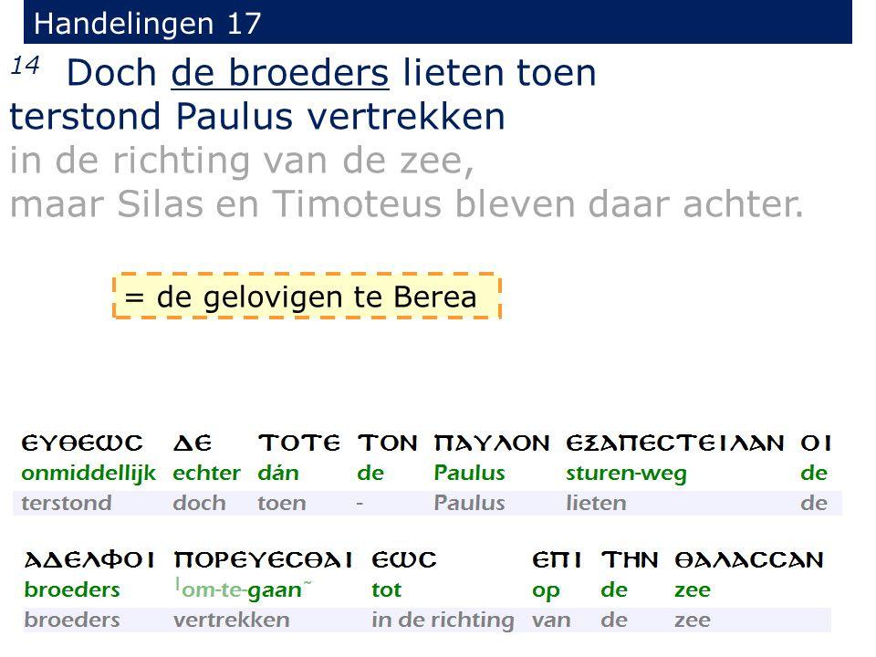 Handelingen 17 14 Doch de broeders lieten toen terstond Paulus vertrekken in de richting van de zee, maar Silas en Timoteus bleven daar achter. = de g
