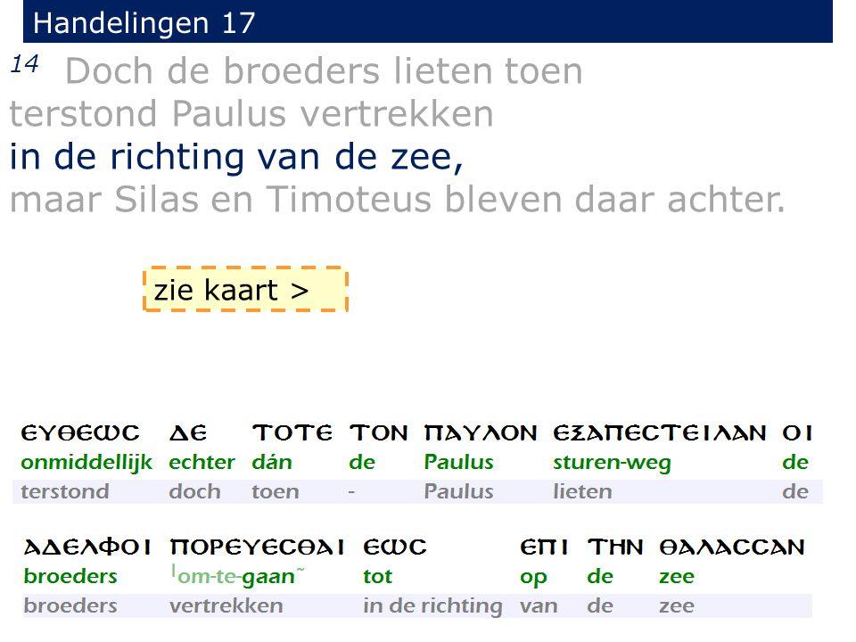 Handelingen 17 14 Doch de broeders lieten toen terstond Paulus vertrekken in de richting van de zee, maar Silas en Timoteus bleven daar achter. zie ka