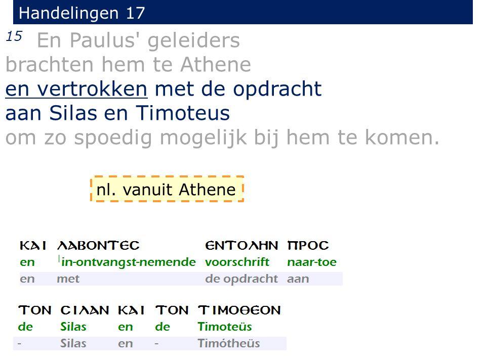 Handelingen 17 15 En Paulus' geleiders brachten hem te Athene en vertrokken met de opdracht aan Silas en Timoteus om zo spoedig mogelijk bij hem te ko