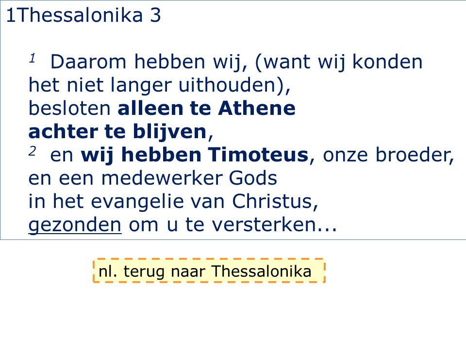 1Thessalonika 3 1 Daarom hebben wij, (want wij konden het niet langer uithouden), besloten alleen te Athene achter te blijven, 2 en wij hebben Timoteu