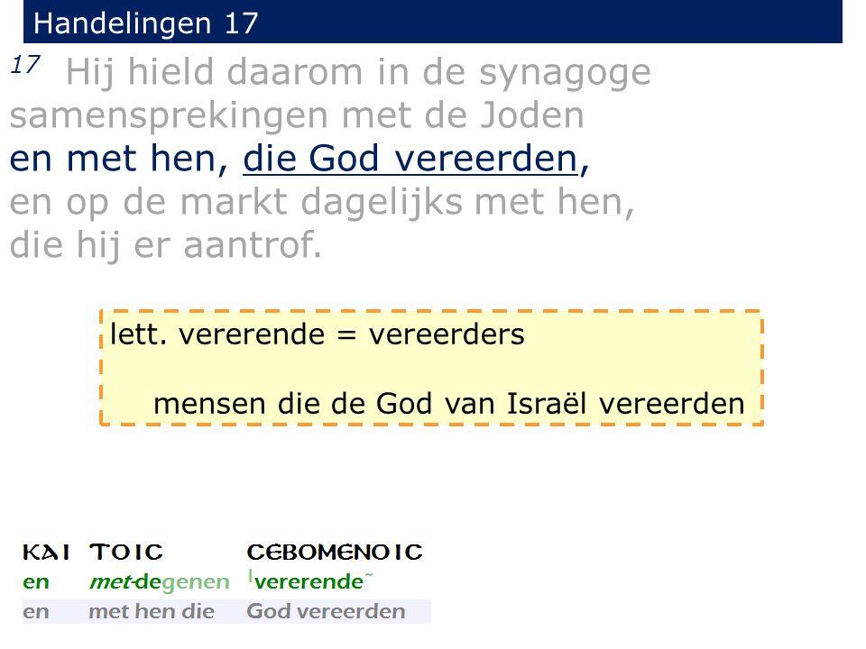 Handelingen 17 17 Hij hield daarom in de synagoge samensprekingen met de Joden en met hen, die God vereerden, en op de markt dagelijks met hen, die hi