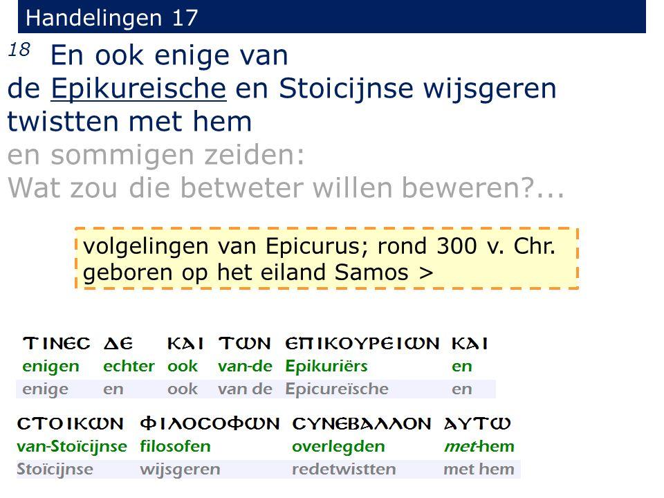 Handelingen 17 18 En ook enige van de Epikureische en Stoicijnse wijsgeren twistten met hem en sommigen zeiden: Wat zou die betweter willen beweren?..