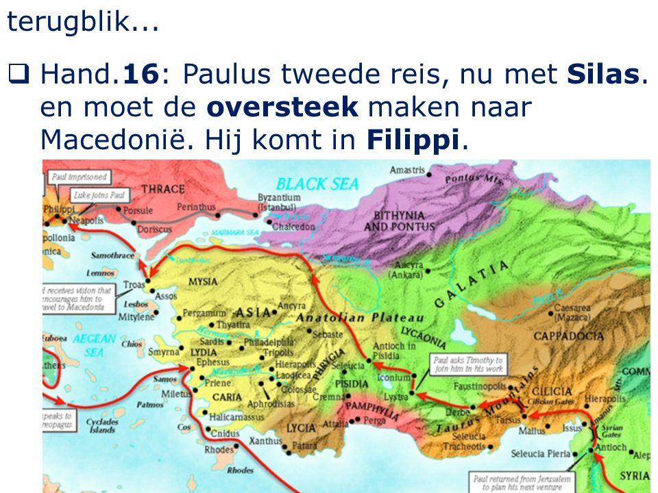 terugblik...  Hand.16: Paulus tweede reis, nu met Silas. en moet de oversteek maken naar Macedonië. Hij komt in Filippi.