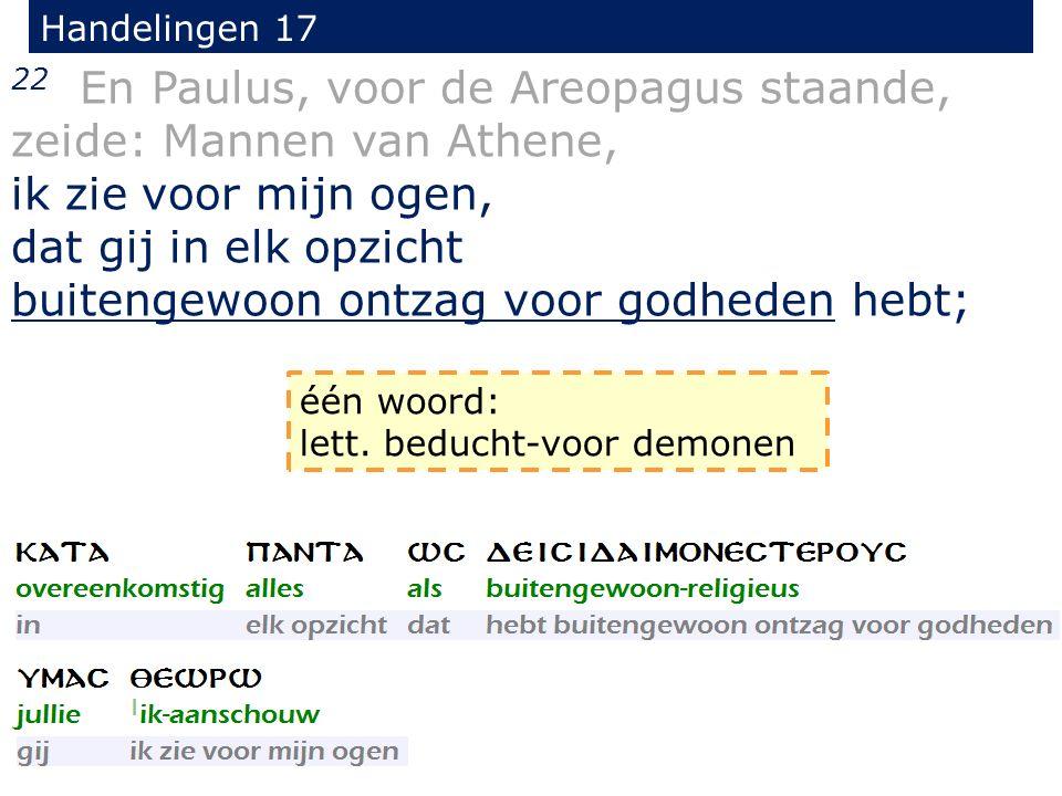Handelingen 17 22 En Paulus, voor de Areopagus staande, zeide: Mannen van Athene, ik zie voor mijn ogen, dat gij in elk opzicht buitengewoon ontzag vo