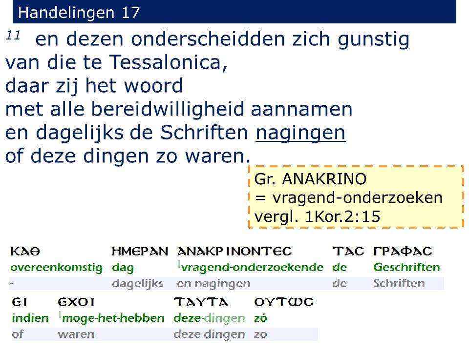 Handelingen 17 11 en dezen onderscheidden zich gunstig van die te Tessalonica, daar zij het woord met alle bereidwilligheid aannamen en dagelijks de S