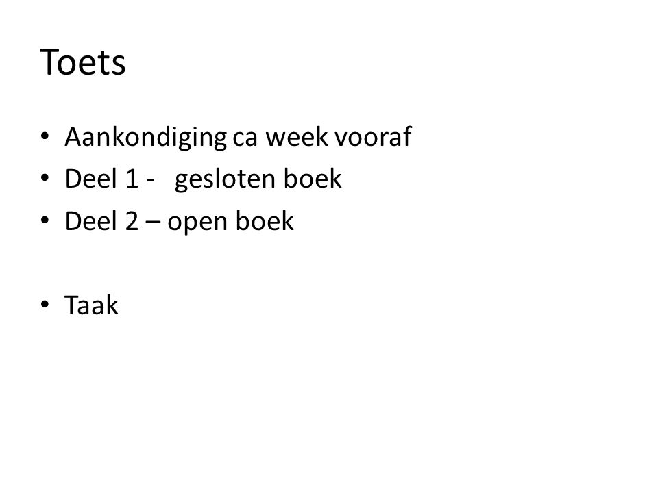 Toets Aankondiging ca week vooraf Deel 1 - gesloten boek Deel 2 – open boek Taak