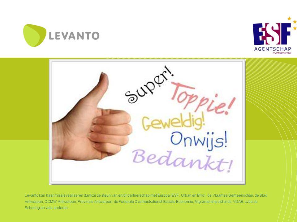 Levanto kan haar missie realiseren dankzij de steun van en/of partnerschap met Europa (ESF, Urban en Efro), de Vlaamse Gemeenschap, de Stad Antwerpen, OCMW Antwerpen, Provincie Antwerpen, de Federale Overheidsdienst Sociale Economie, Migrantenimpulsfonds, VDAB, cvba de Schoring en vele anderen.