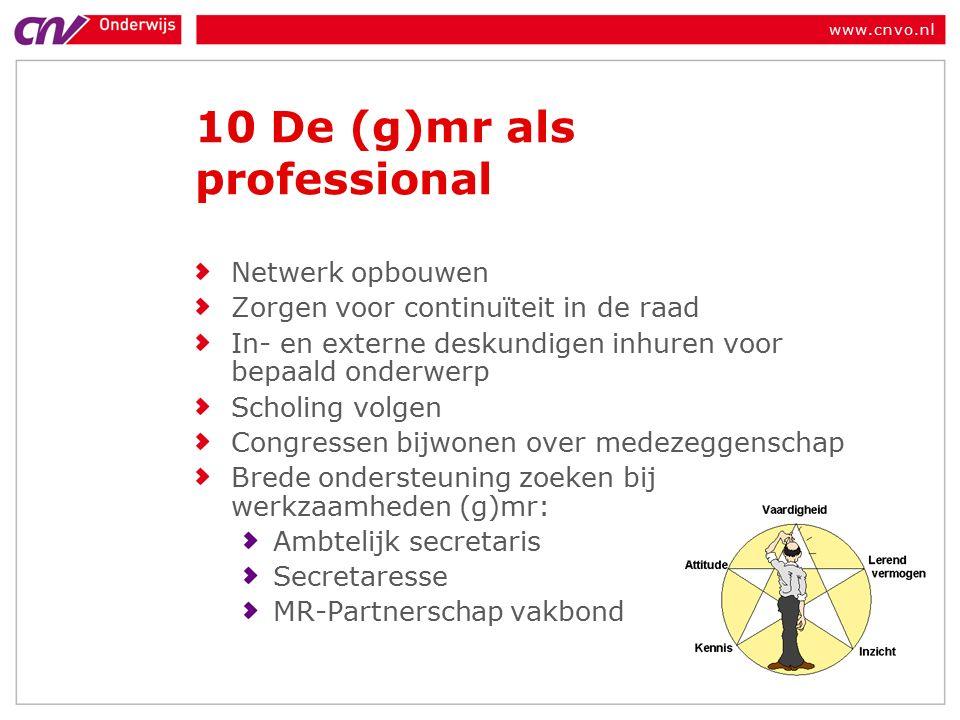 www.cnvo.nl 10 De (g)mr als professional Netwerk opbouwen Zorgen voor continuïteit in de raad In- en externe deskundigen inhuren voor bepaald onderwerp Scholing volgen Congressen bijwonen over medezeggenschap Brede ondersteuning zoeken bij werkzaamheden (g)mr: Ambtelijk secretaris Secretaresse MR-Partnerschap vakbond