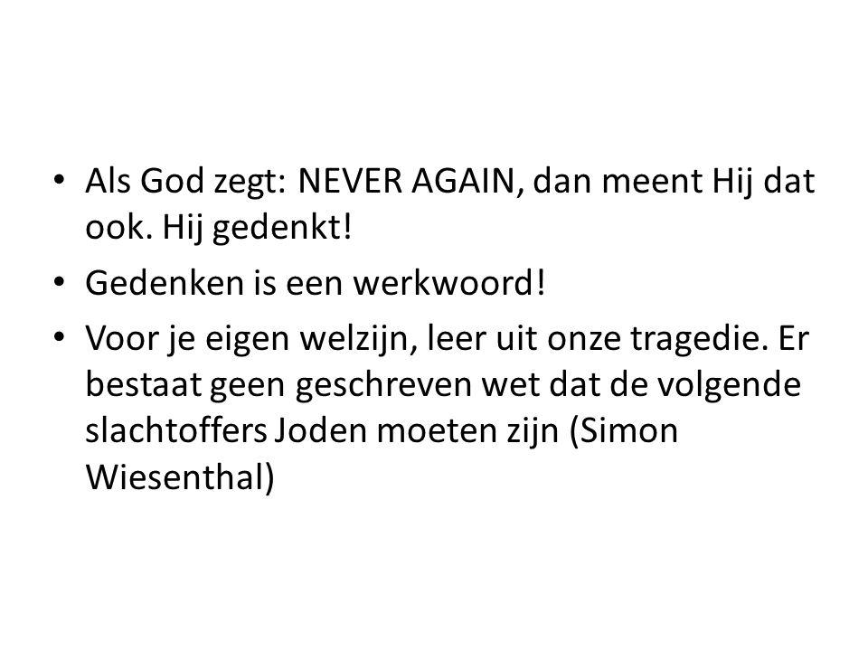 Als God zegt: NEVER AGAIN, dan meent Hij dat ook. Hij gedenkt! Gedenken is een werkwoord! Voor je eigen welzijn, leer uit onze tragedie. Er bestaat ge