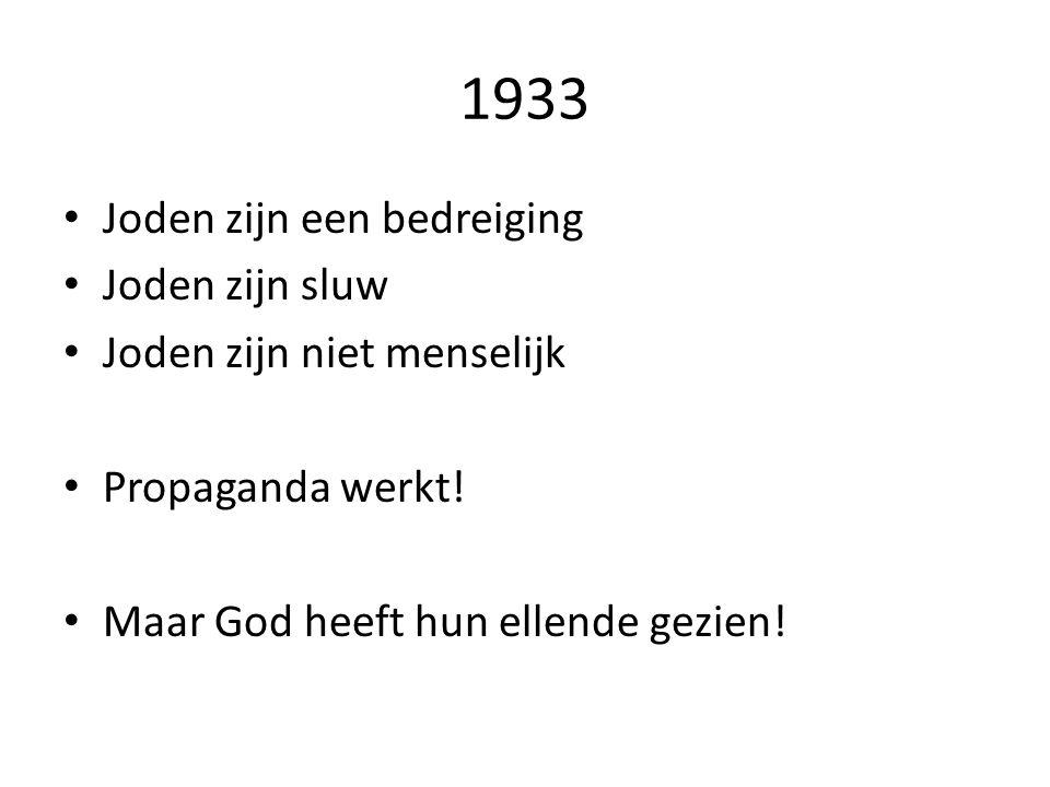 1933 Joden zijn een bedreiging Joden zijn sluw Joden zijn niet menselijk Propaganda werkt! Maar God heeft hun ellende gezien!