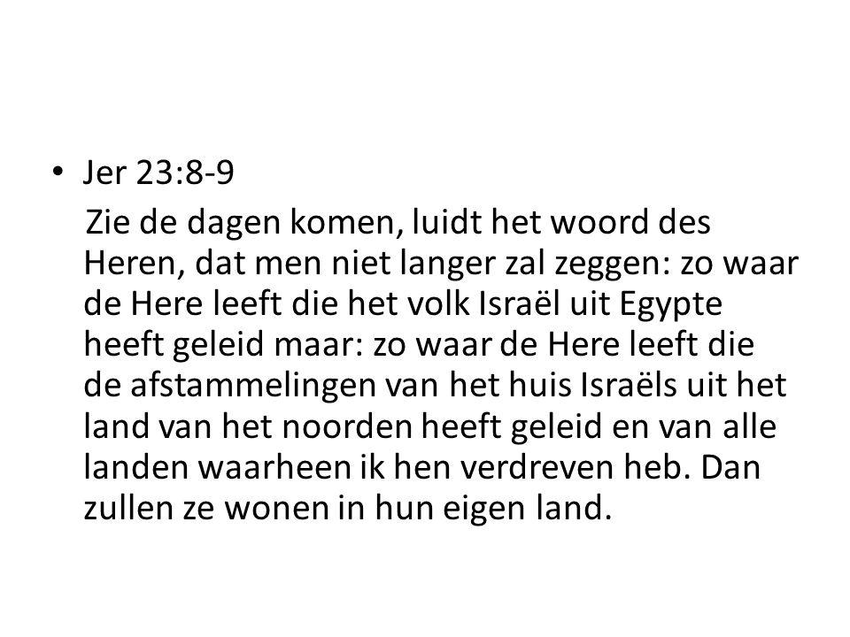 Jer 23:8-9 Zie de dagen komen, luidt het woord des Heren, dat men niet langer zal zeggen: zo waar de Here leeft die het volk Israël uit Egypte heeft g
