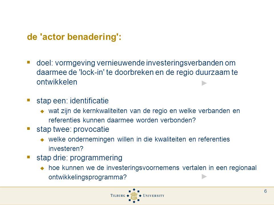 6 de actor benadering :  doel: vormgeving vernieuwende investeringsverbanden om daarmee de lock-in te doorbreken en de regio duurzaam te ontwikkelen  stap een: identificatie  wat zijn de kernkwaliteiten van de regio en welke verbanden en referenties kunnen daarmee worden verbonden.