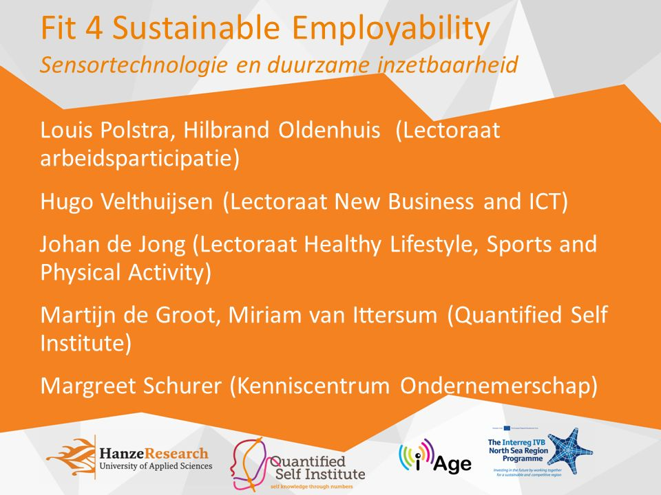 Fit 4 Sustainable Employability Sensortechnologie en duurzame inzetbaarheid Louis Polstra, Hilbrand Oldenhuis (Lectoraat arbeidsparticipatie) Hugo Velthuijsen (Lectoraat New Business and ICT) Johan de Jong (Lectoraat Healthy Lifestyle, Sports and Physical Activity) Martijn de Groot, Miriam van Ittersum (Quantified Self Institute) Margreet Schurer (Kenniscentrum Ondernemerschap)