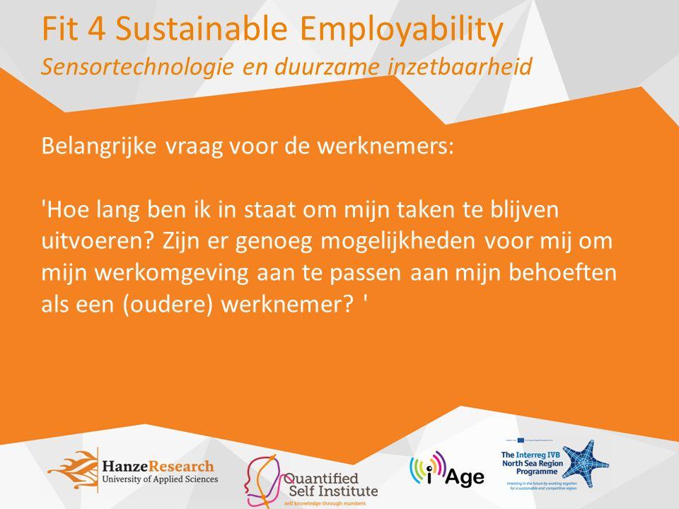Fit 4 Sustainable Employability Sensortechnologie en duurzame inzetbaarheid Belangrijke vraag voor de werknemers: Hoe lang ben ik in staat om mijn taken te blijven uitvoeren.