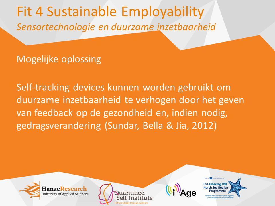 Fit 4 Sustainable Employability Sensortechnologie en duurzame inzetbaarheid Mogelijke oplossing Self-tracking devices kunnen worden gebruikt om duurzame inzetbaarheid te verhogen door het geven van feedback op de gezondheid en, indien nodig, gedragsverandering (Sundar, Bella & Jia, 2012)