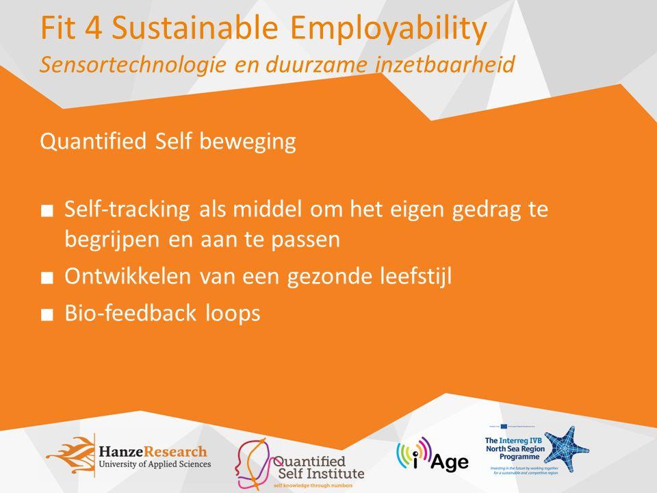 Fit 4 Sustainable Employability Sensortechnologie en duurzame inzetbaarheid Het idee Self-tracking devices (sensortechnologie) als middel om het zelfinzicht en zelfmanagement van medewerkers op het gebied van gezond gedrag te vergroten.