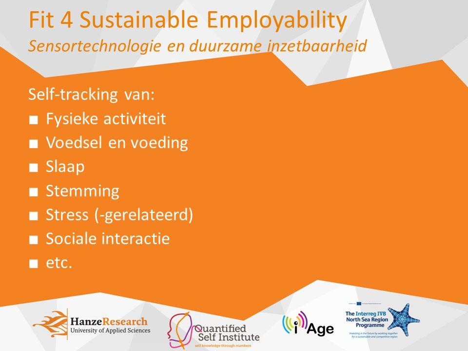 Fit 4 Sustainable Employability Sensortechnologie en duurzame inzetbaarheid Self-tracking van: ■ Fysieke activiteit ■ Voedsel en voeding ■ Slaap ■ Stemming ■ Stress (-gerelateerd) ■ Sociale interactie ■ etc.