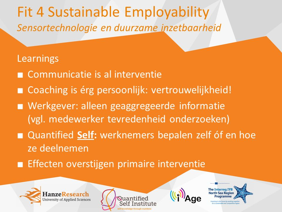 Fit 4 Sustainable Employability Sensortechnologie en duurzame inzetbaarheid Learnings ■ Communicatie is al interventie ■ Coaching is érg persoonlijk: vertrouwelijkheid.