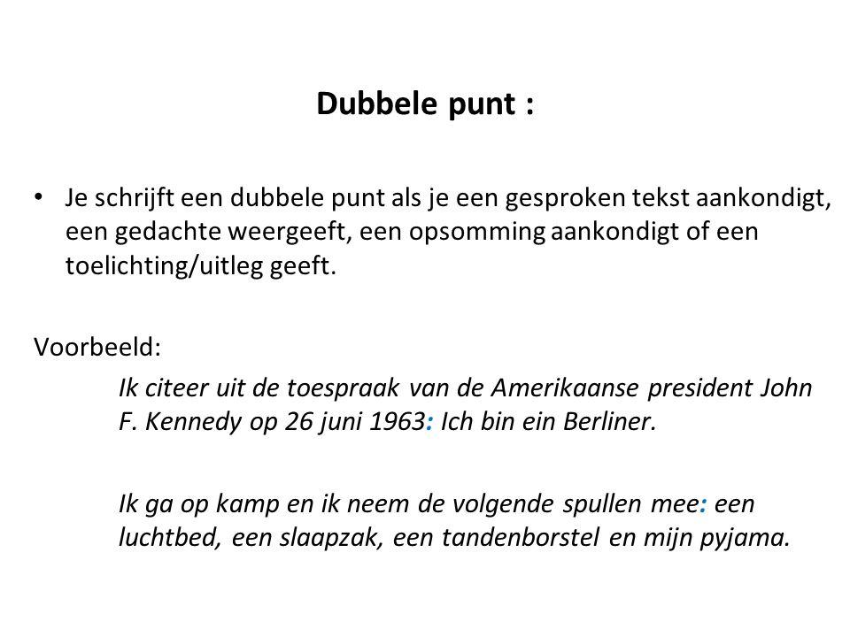 Dubbele punt : Je schrijft een dubbele punt als je een gesproken tekst aankondigt, een gedachte weergeeft, een opsomming aankondigt of een toelichting
