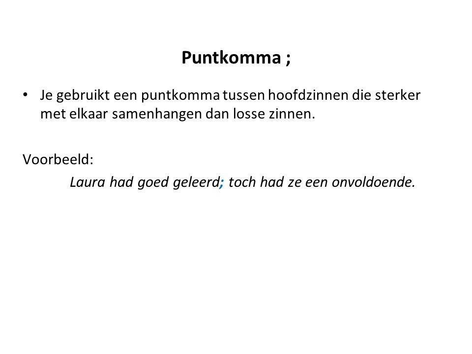 Puntkomma ; Je gebruikt een puntkomma tussen hoofdzinnen die sterker met elkaar samenhangen dan losse zinnen.