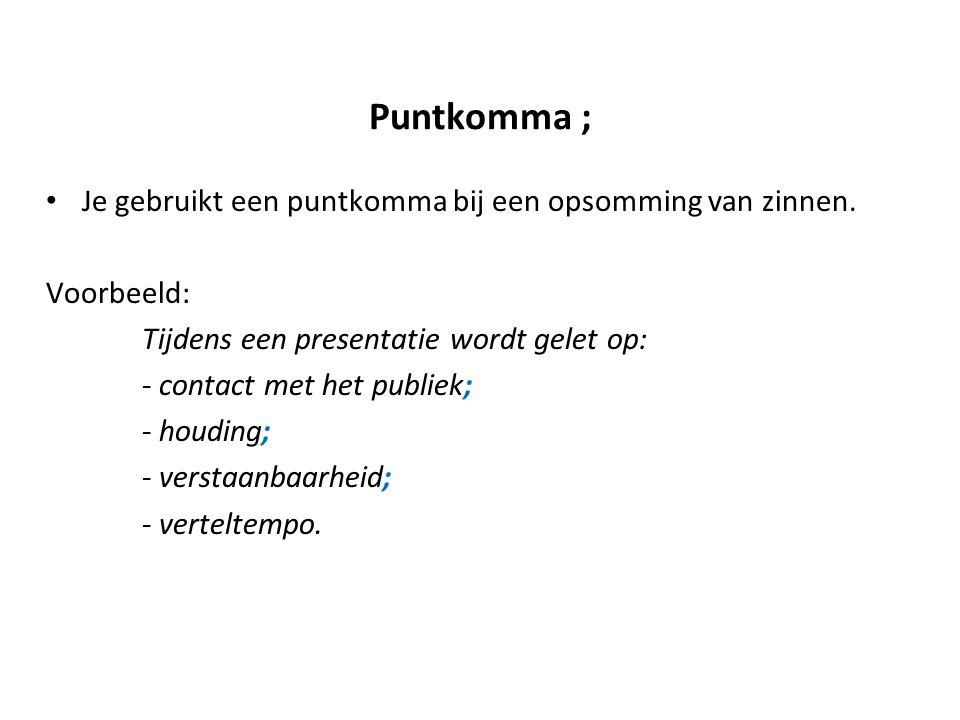 Puntkomma ; Je gebruikt een puntkomma bij een opsomming van zinnen.