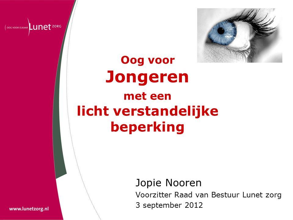 Oog voor Jongeren met een licht verstandelijke beperking Jopie Nooren Voorzitter Raad van Bestuur Lunet zorg 3 september 2012